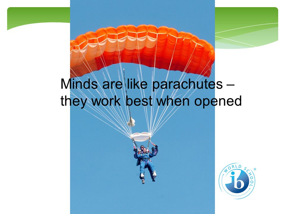 Minds are like parachutes – they work best when opened