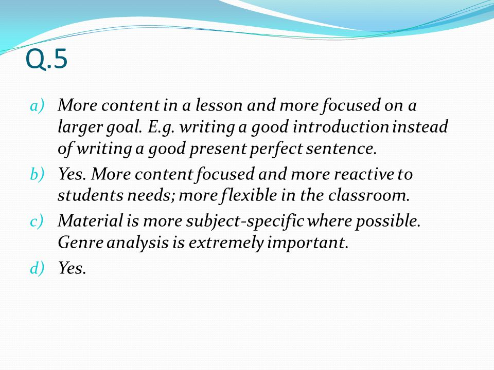Q.5 More content in a lesson and more focused on a larger goal. E.g. writing a good introduction instead of writing a good present perfect sentence.