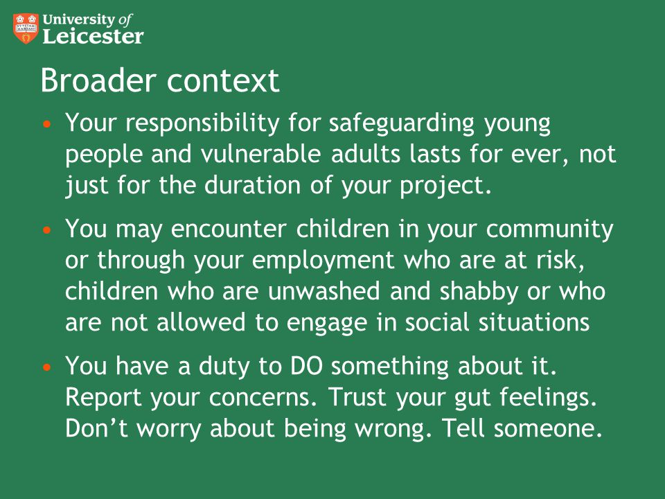Broader context Your responsibility for safeguarding young people and vulnerable adults lasts for ever, not just for the duration of your project.