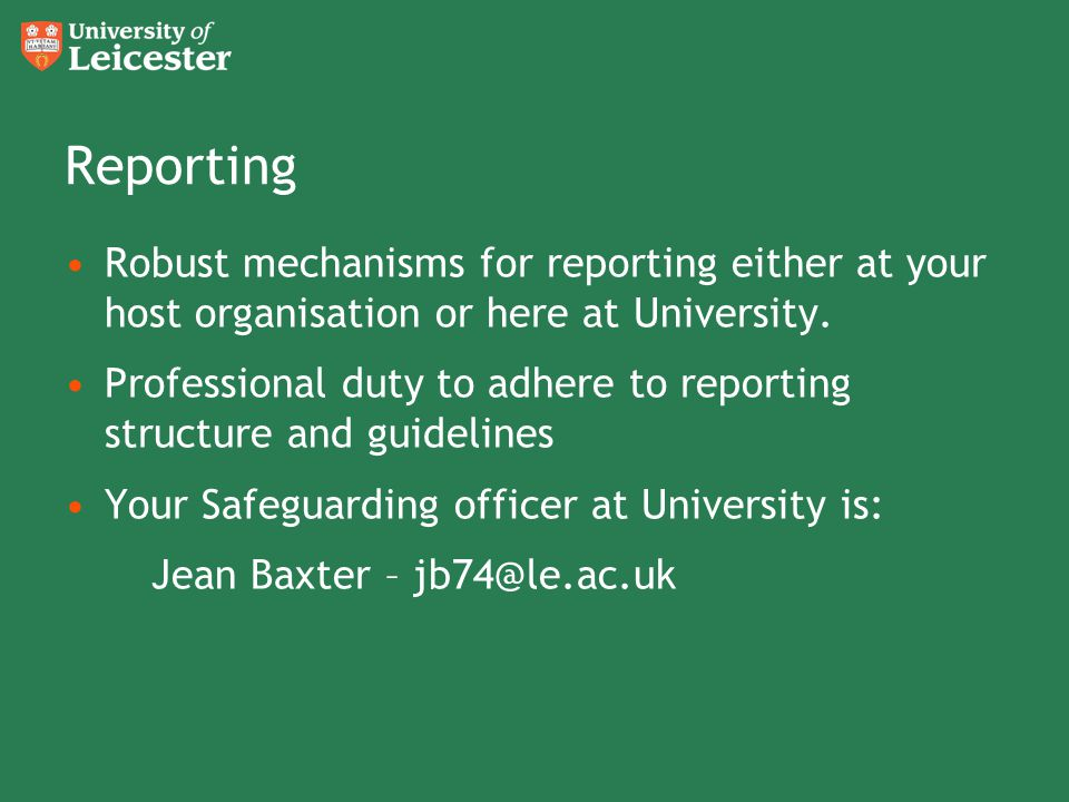 Reporting Robust mechanisms for reporting either at your host organisation or here at University.