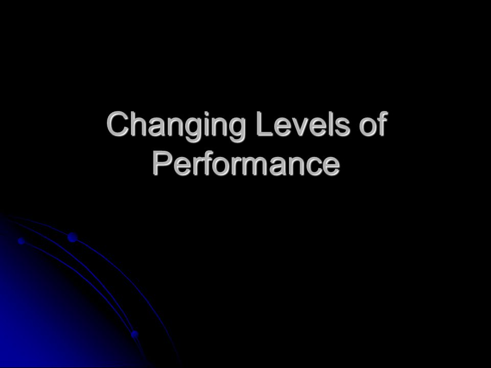 Changing Levels of Performance