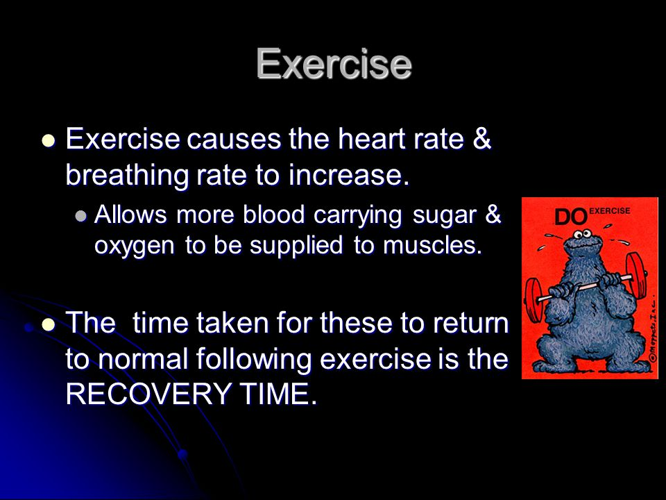 Exercise Exercise causes the heart rate & breathing rate to increase.