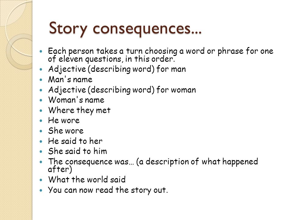 Story consequences... Each person takes a turn choosing a word or phrase for one of eleven questions, in this order.