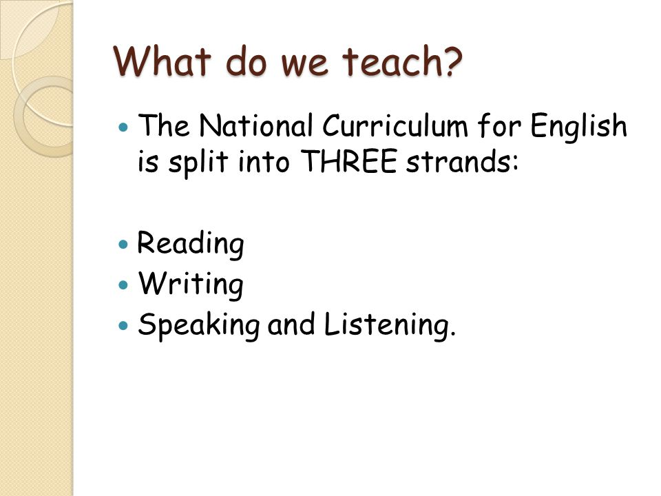What do we teach The National Curriculum for English is split into THREE strands: Reading. Writing.