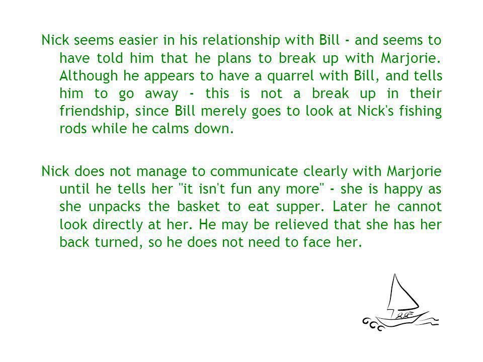 Nick seems easier in his relationship with Bill - and seems to have told him that he plans to break up with Marjorie. Although he appears to have a quarrel with Bill, and tells him to go away - this is not a break up in their friendship, since Bill merely goes to look at Nick s fishing rods while he calms down.