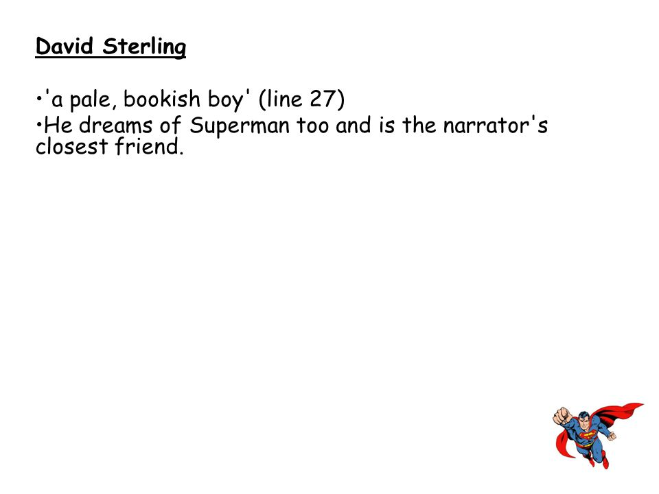 David Sterling a pale, bookish boy (line 27) He dreams of Superman too and is the narrator s closest friend.