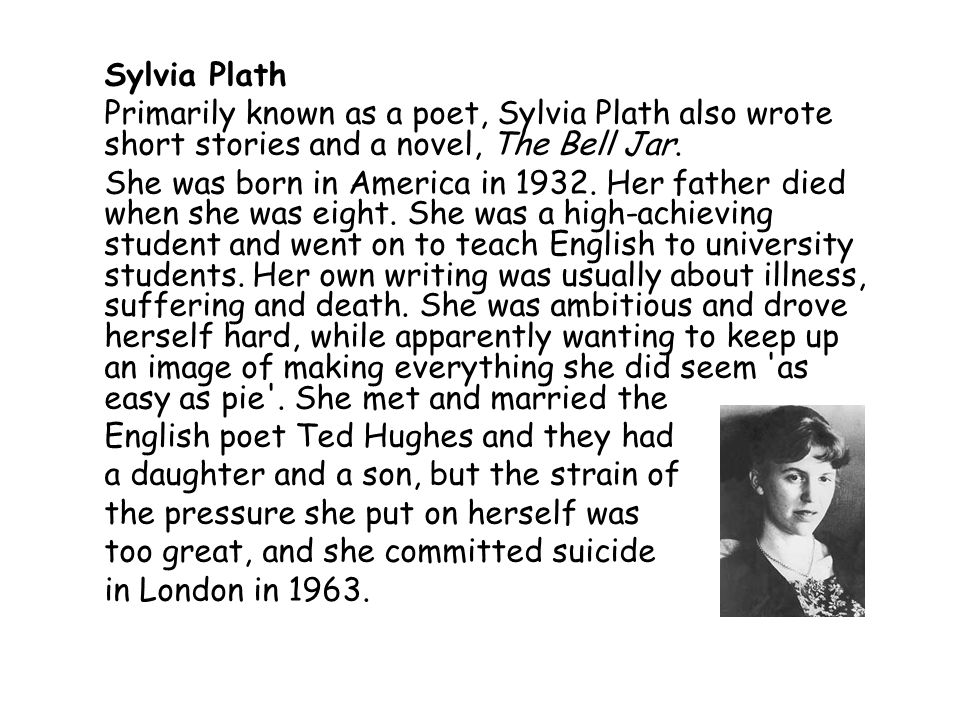 Sylvia Plath Primarily known as a poet, Sylvia Plath also wrote short stories and a novel, The Bell Jar.