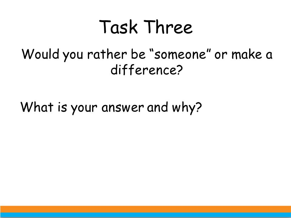 Task Three Would you rather be someone or make a difference What is your answer and why