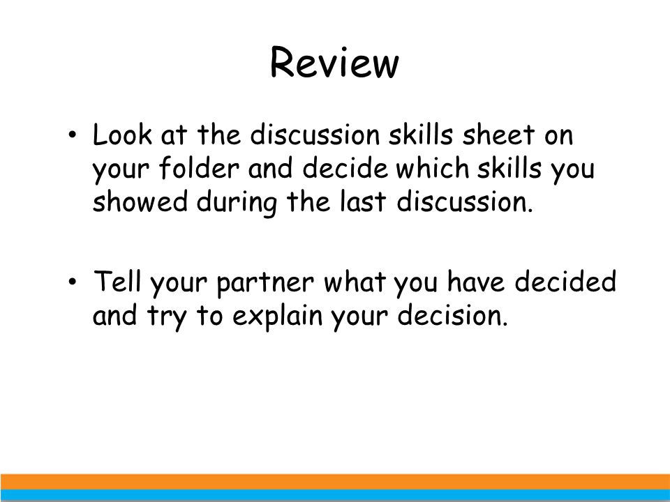 Review Look at the discussion skills sheet on your folder and decide which skills you showed during the last discussion.