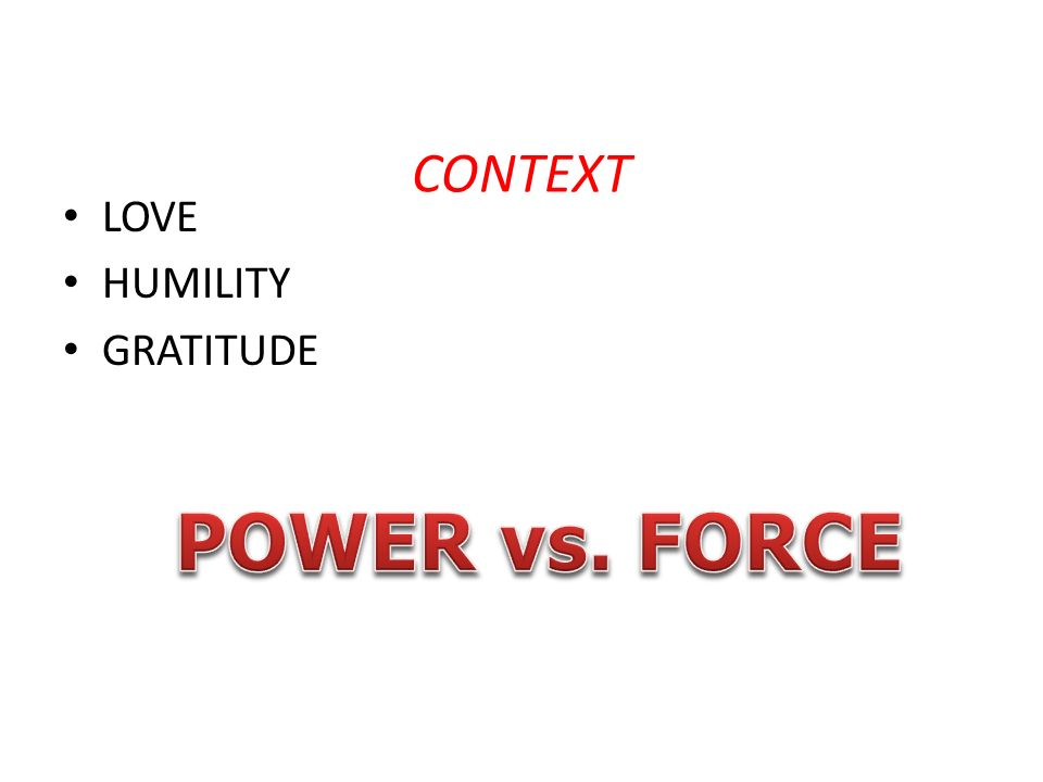 CONTEXT LOVE HUMILITY GRATITUDE POWER vs. FORCE