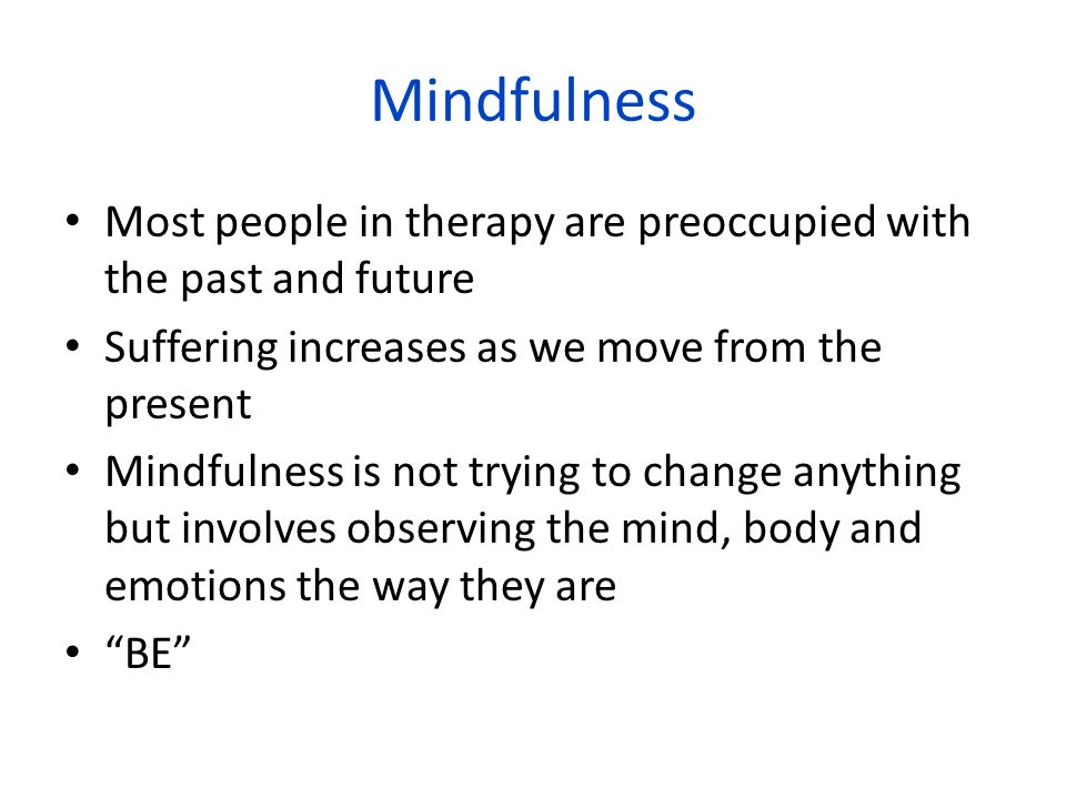 MindfulnessMost people in therapy are preoccupied with the past and future. Suffering increases as we move from the present.