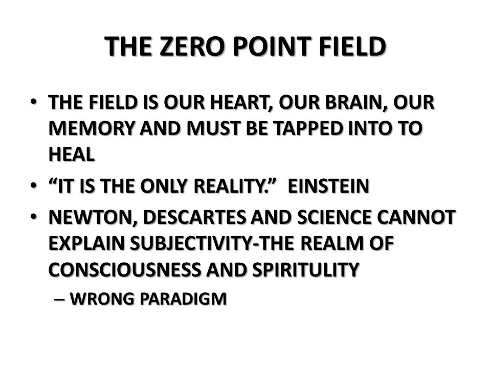 THE ZERO POINT FIELDTHE FIELD IS OUR HEART, OUR BRAIN, OUR MEMORY AND MUST BE TAPPED INTO TO HEAL. IT IS THE ONLY REALITY. EINSTEIN.