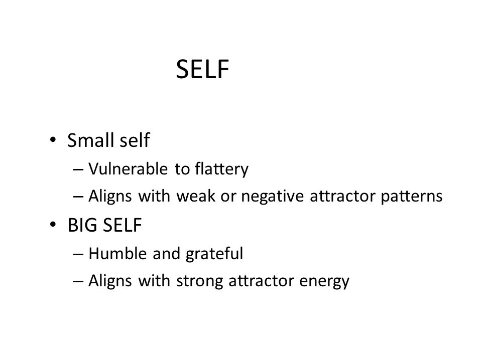 SELF Small self BIG SELF Vulnerable to flattery