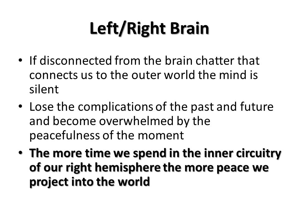 Left/Right BrainIf disconnected from the brain chatter that connects us to the outer world the mind is silent.