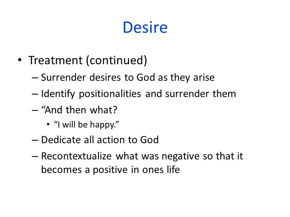 Desire Treatment (continued) Surrender desires to God as they arise