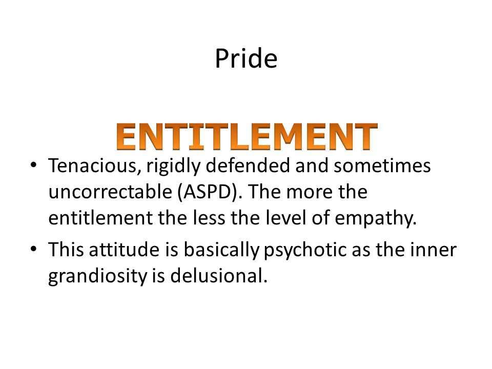 Pride Tenacious, rigidly defended and sometimes uncorrectable (ASPD). The more the entitlement the less the level of empathy.