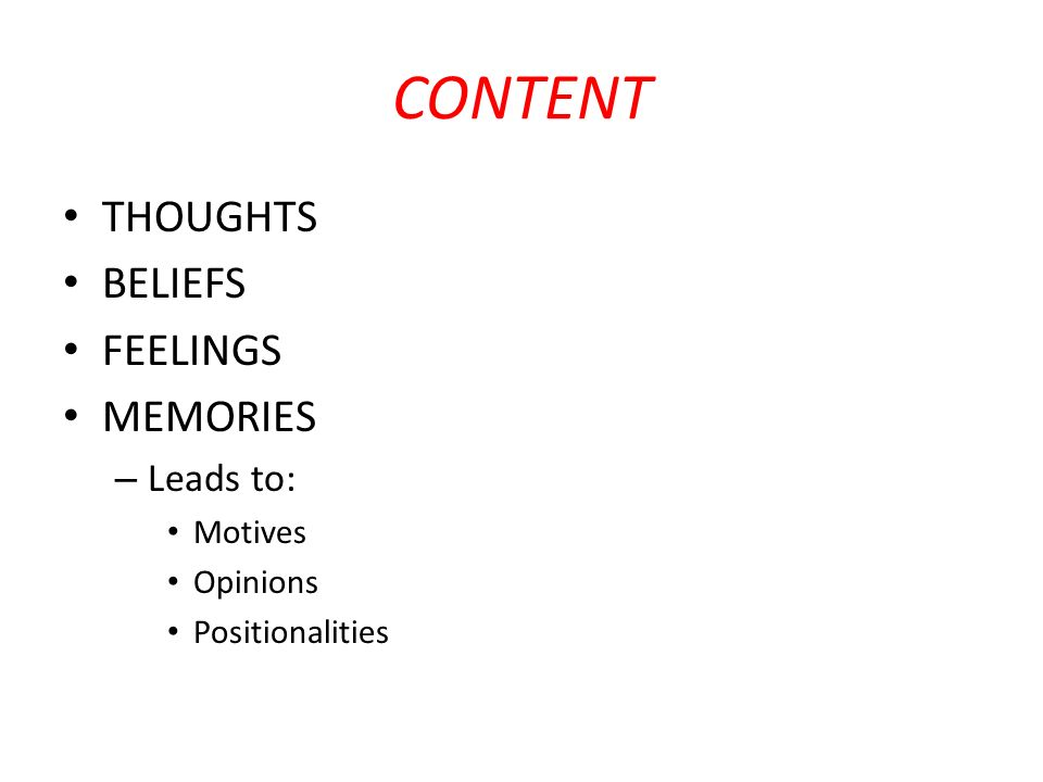 CONTENT THOUGHTS BELIEFS FEELINGS MEMORIES Leads to: Motives Opinions
