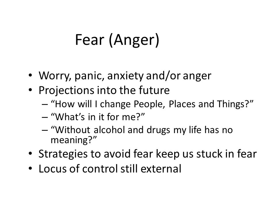 Fear (Anger) Worry, panic, anxiety and/or anger