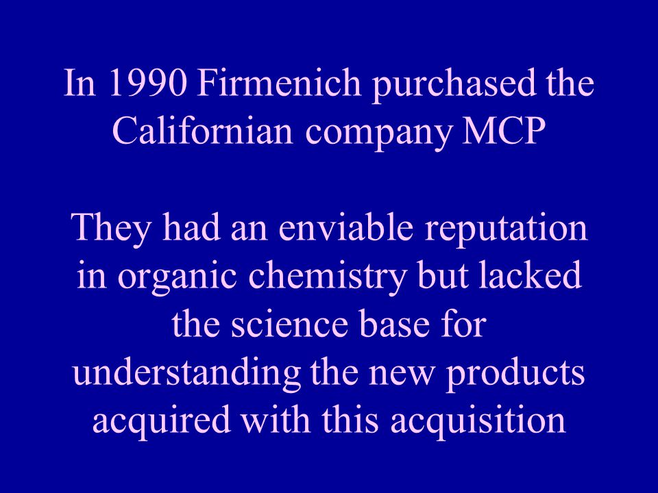 In 1990 Firmenich purchased the Californian company MCP They had an enviable reputation in organic chemistry but lacked the science base for understanding the new products acquired with this acquisition