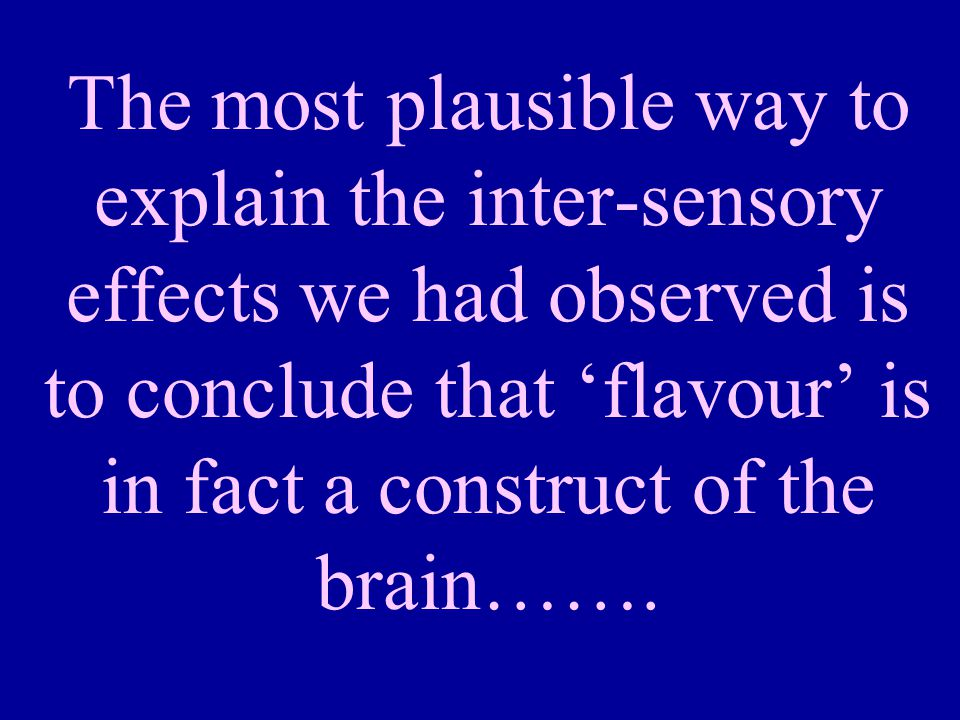 The most plausible way to explain the inter-sensory effects we had observed is to conclude that 'flavour' is in fact a construct of the brain…….