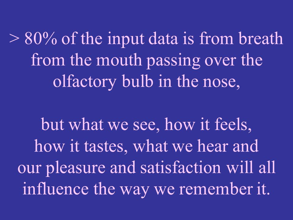 > 80% of the input data is from breath from the mouth passing over the olfactory bulb in the nose, but what we see, how it feels, how it tastes, what we hear and our pleasure and satisfaction will all influence the way we remember it.