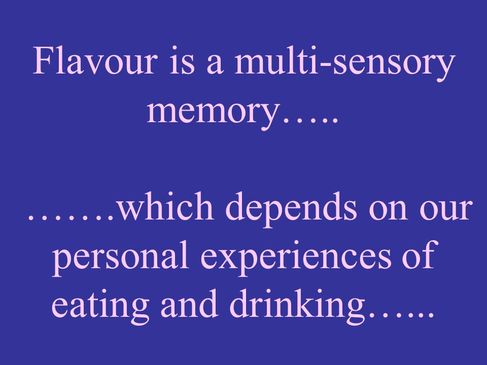 Flavour is a multi-sensory memory…. ……