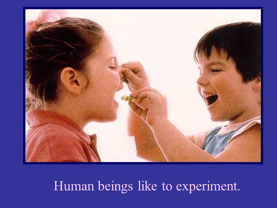 Human beings like to experiment.