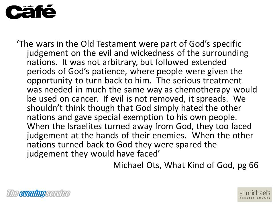 'The wars in the Old Testament were part of God's specific judgement on the evil and wickedness of the surrounding nations.