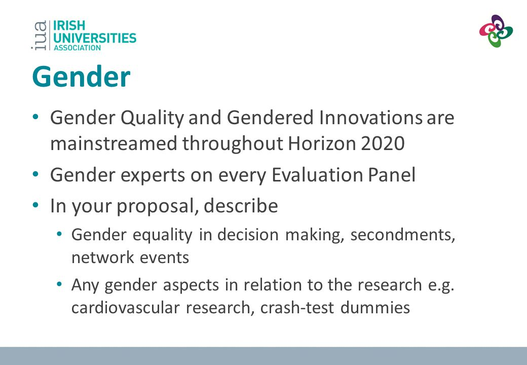 Gender Gender Quality and Gendered Innovations are mainstreamed throughout Horizon 2020. Gender experts on every Evaluation Panel.