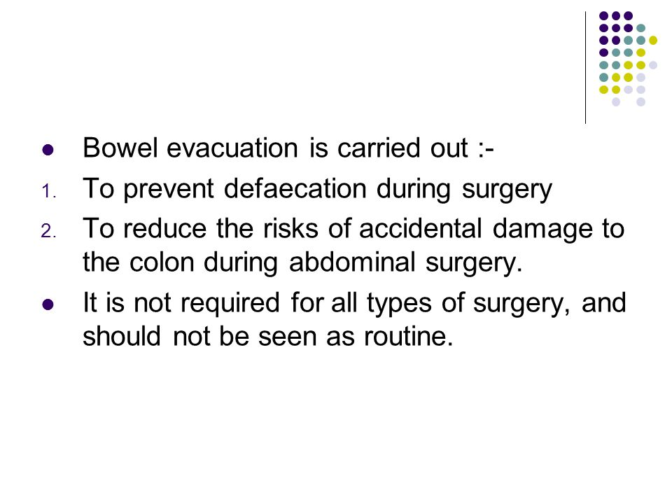 Bowel evacuation is carried out :-