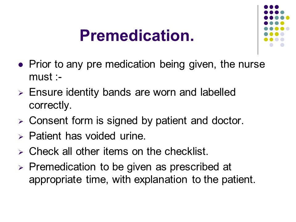 Premedication. Prior to any pre medication being given, the nurse must :- Ensure identity bands are worn and labelled correctly.