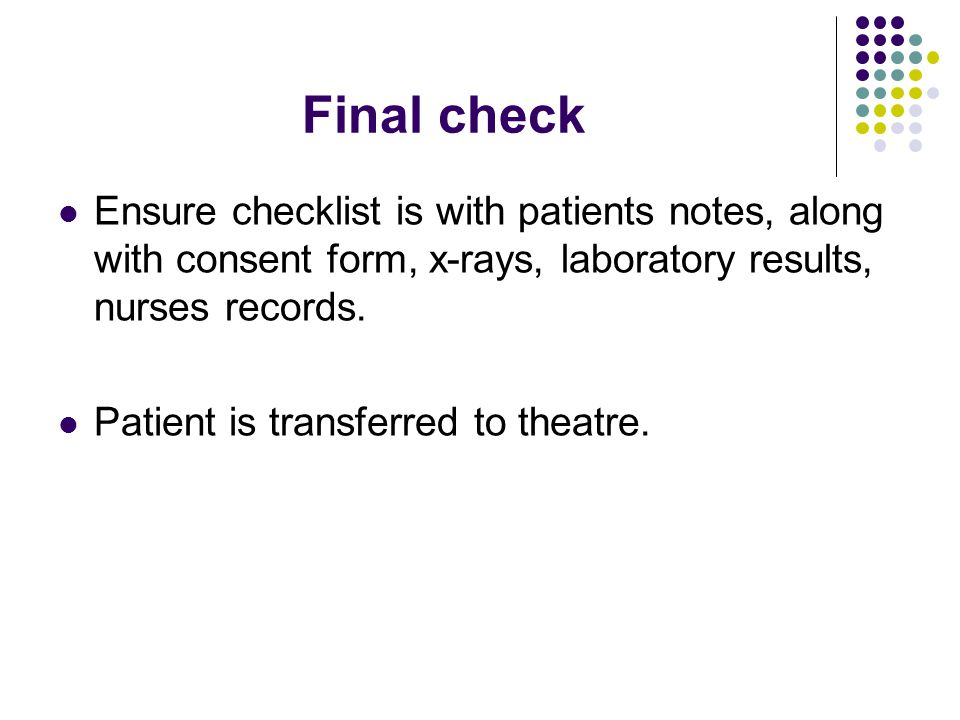 Final check Ensure checklist is with patients notes, along with consent form, x-rays, laboratory results, nurses records.