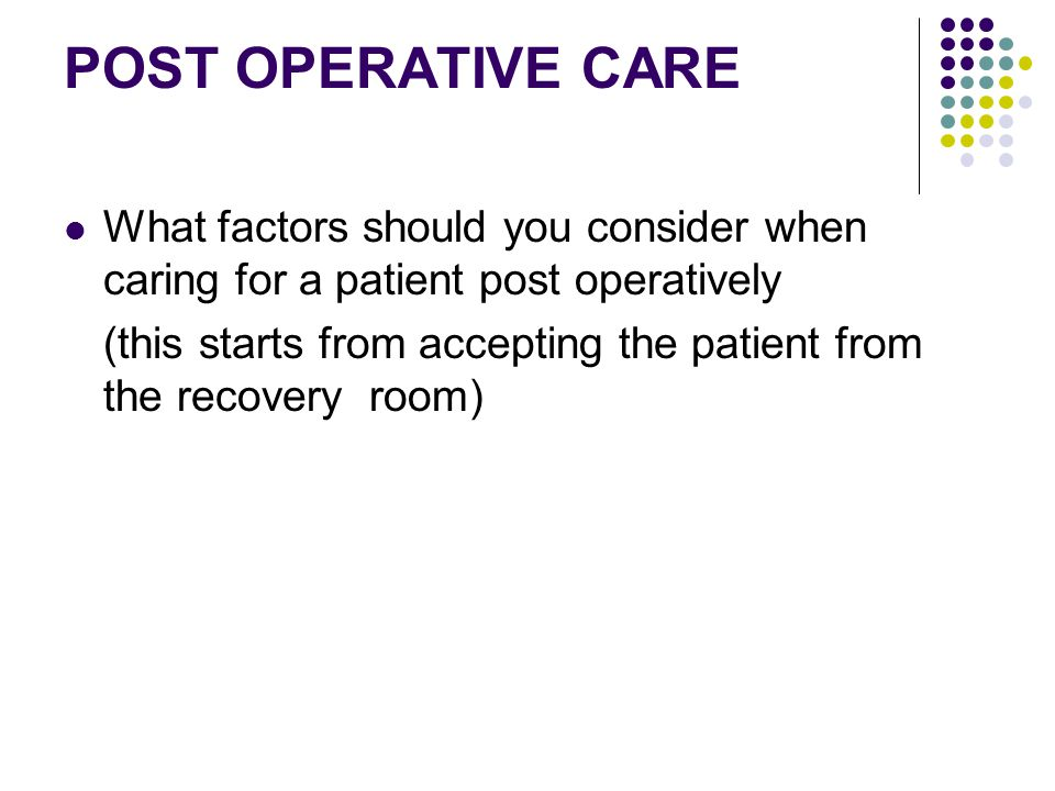 POST OPERATIVE CARE What factors should you consider when caring for a patient post operatively.