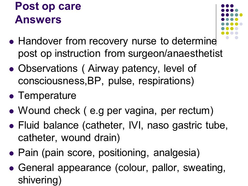 Post op care Answers Handover from recovery nurse to determine post op instruction from surgeon/anaesthetist.