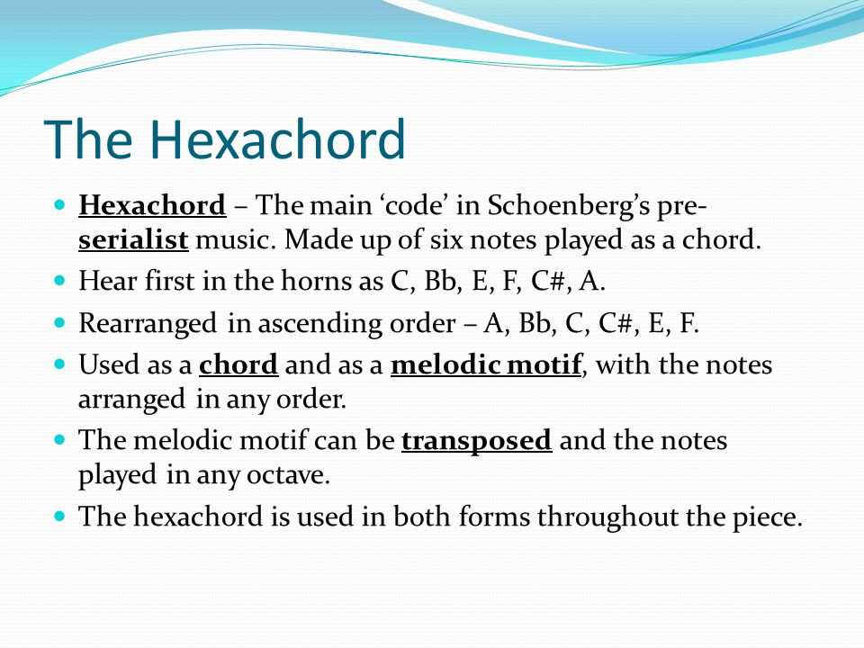 The Hexachord Hexachord – The main 'code' in Schoenberg's pre-serialist music. Made up of six notes played as a chord.