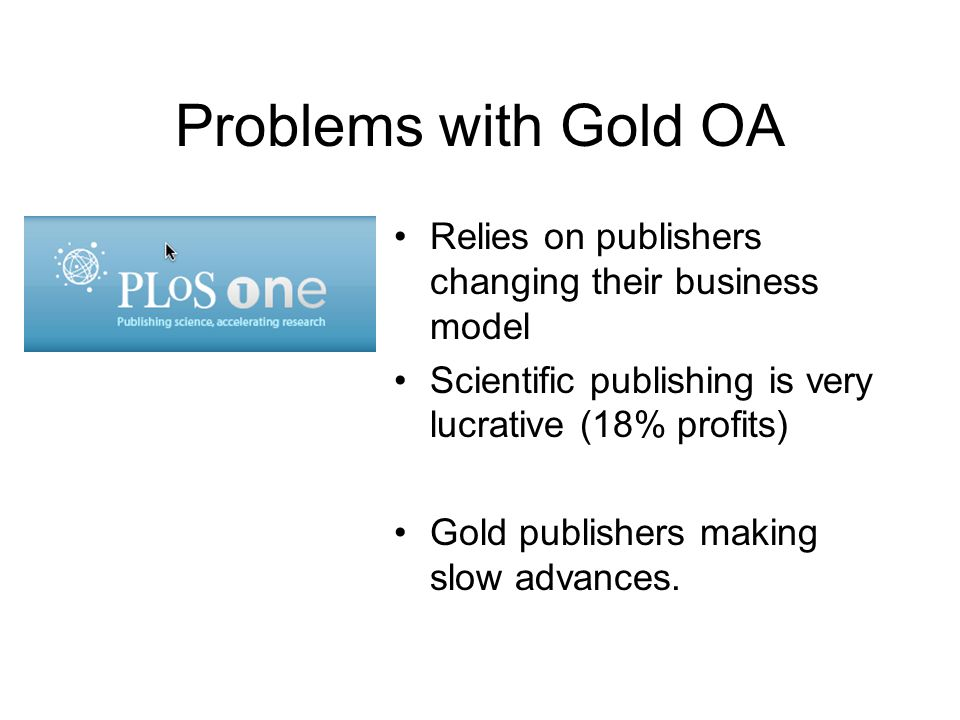 Problems with Gold OA Relies on publishers changing their business model. Scientific publishing is very lucrative (18% profits)