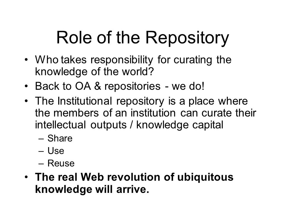 Role of the Repository Who takes responsibility for curating the knowledge of the world Back to OA & repositories - we do!