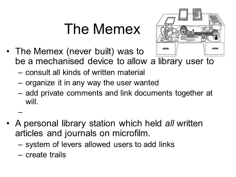 The Memex The Memex (never built) was to be a mechanised device to allow a library user to. consult all kinds of written material.