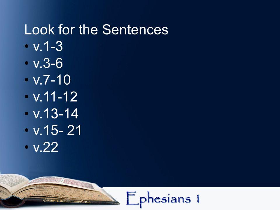 Look for the Sentences v.1-3 v.3-6 v.7-10 v.11-12 v.13-14 v.15- 21 v.22 Ephesians 1