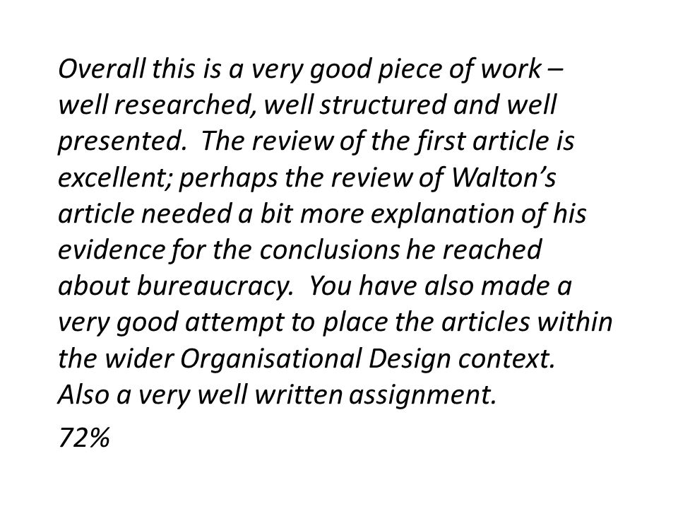Overall this is a very good piece of work – well researched, well structured and well presented. The review of the first article is excellent; perhaps the review of Walton's article needed a bit more explanation of his evidence for the conclusions he reached about bureaucracy. You have also made a very good attempt to place the articles within the wider Organisational Design context. Also a very well written assignment.