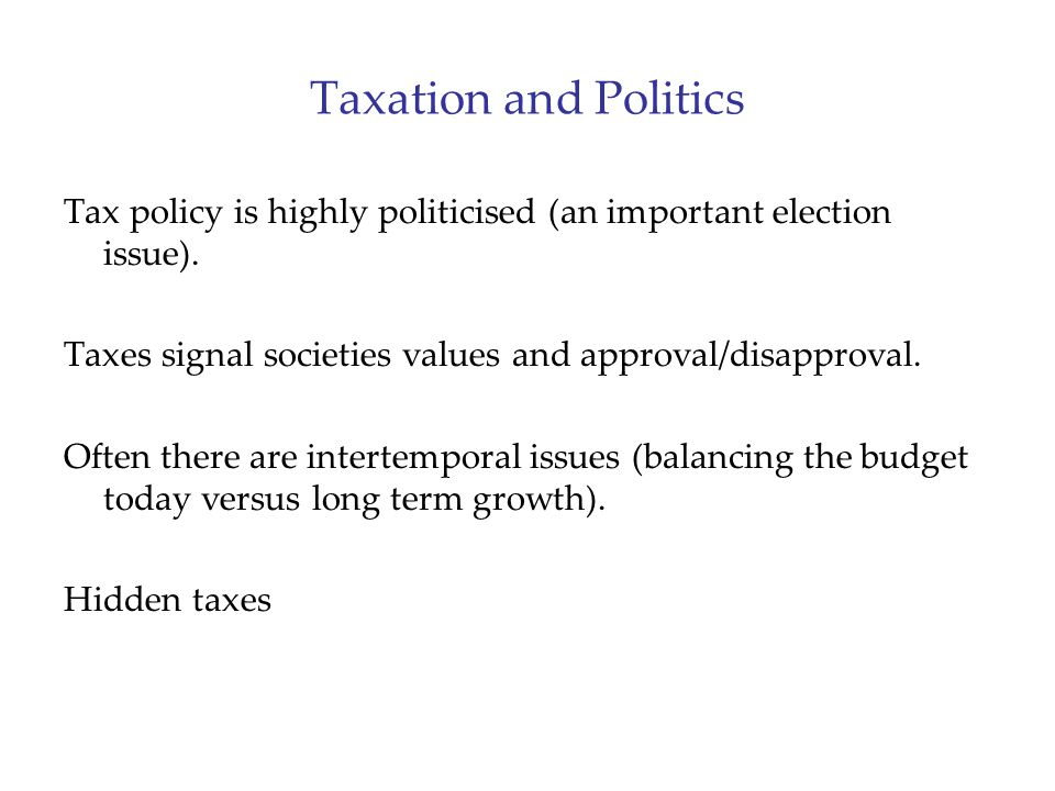Taxation and Politics Tax policy is highly politicised (an important election issue). Taxes signal societies values and approval/disapproval.