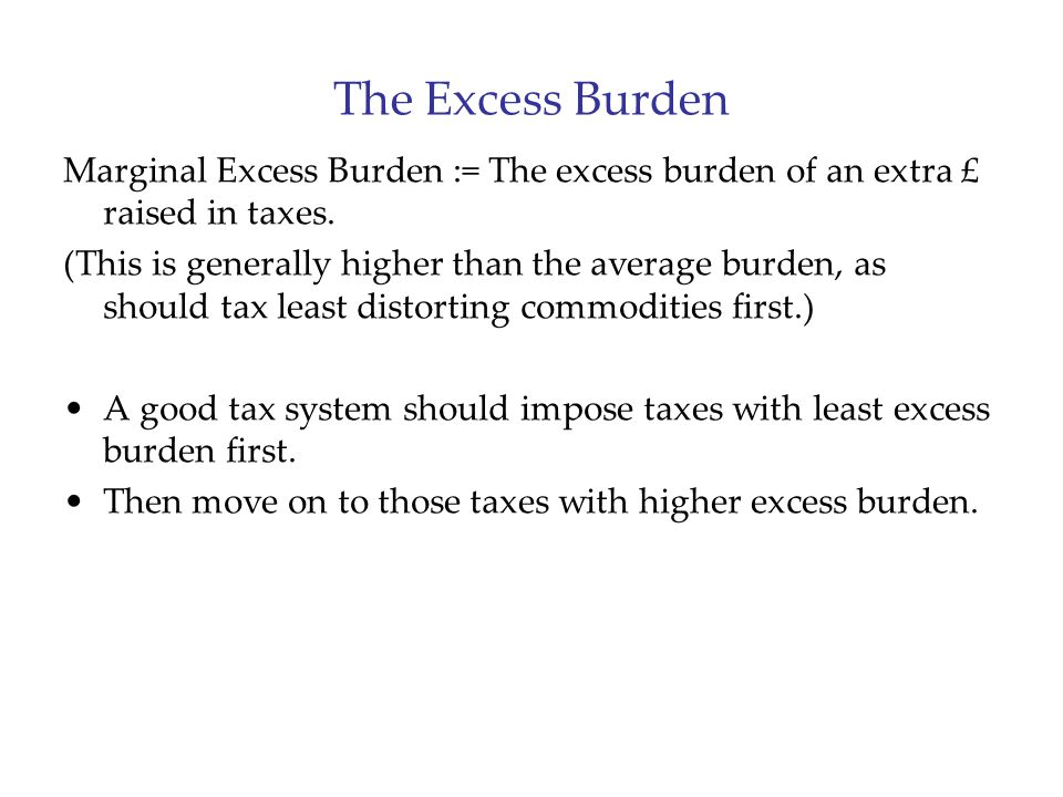 The Excess Burden Marginal Excess Burden := The excess burden of an extra £ raised in taxes.
