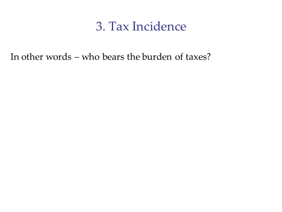 3. Tax Incidence In other words – who bears the burden of taxes