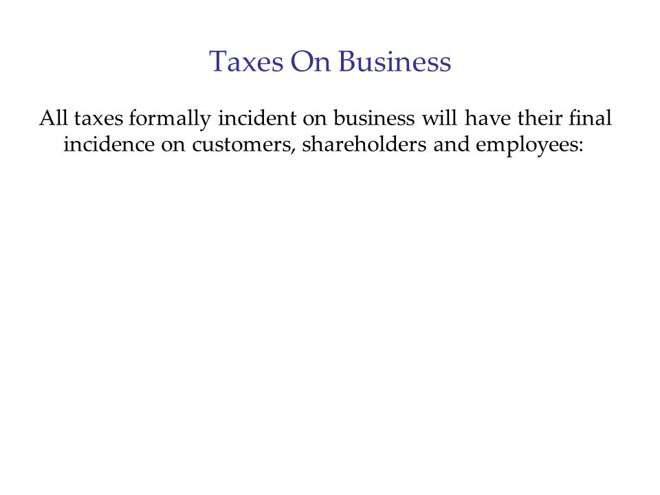 Taxes On Business All taxes formally incident on business will have their final incidence on customers, shareholders and employees: