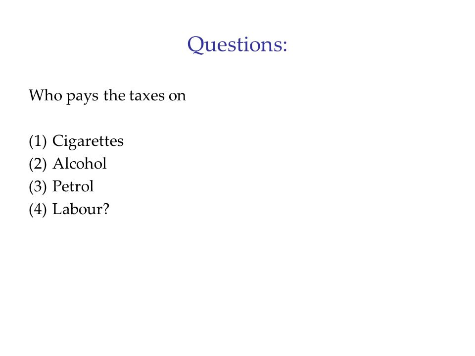 Questions: Who pays the taxes on Cigarettes Alcohol Petrol Labour