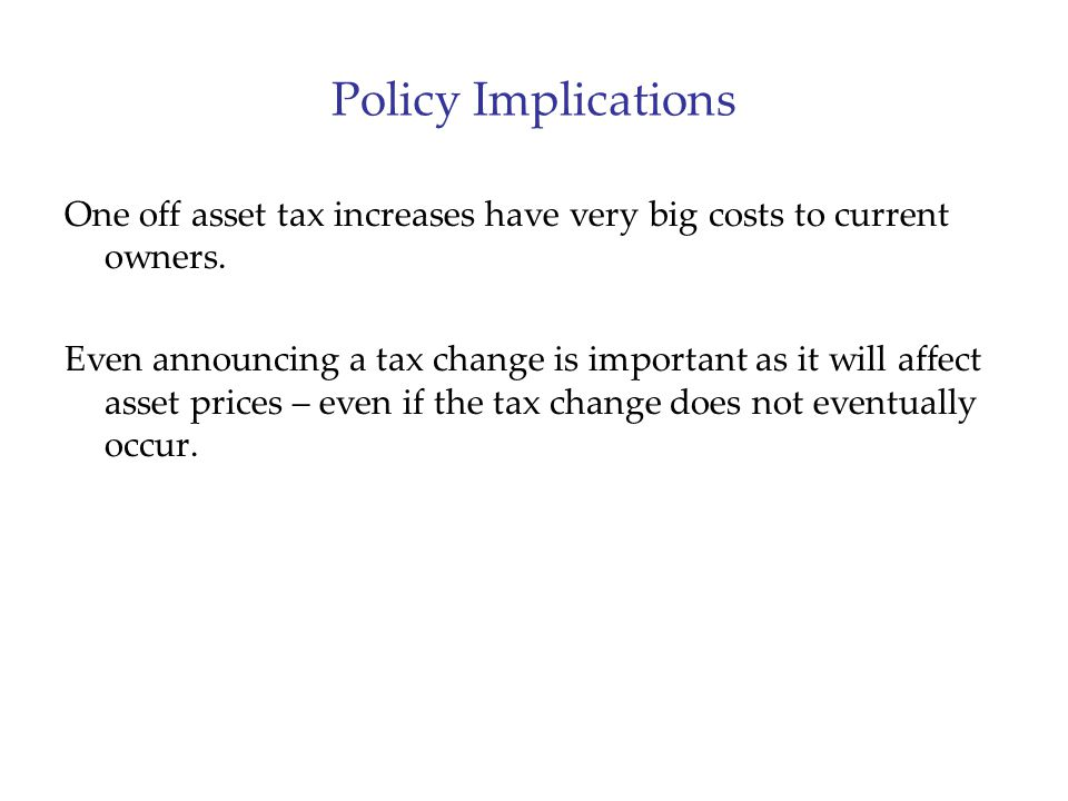 Policy Implications One off asset tax increases have very big costs to current owners.