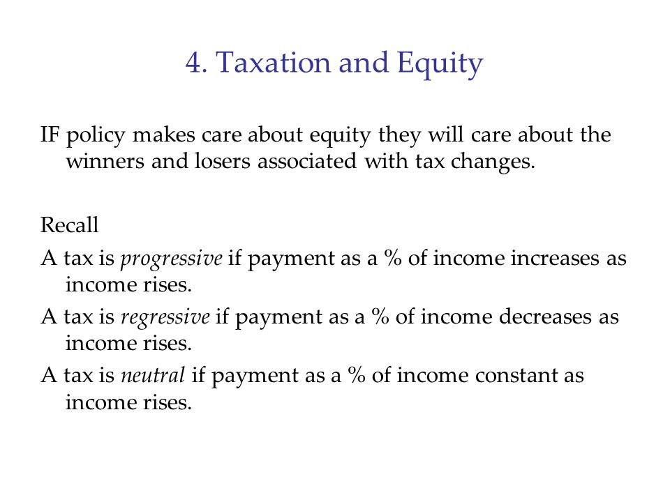 4. Taxation and Equity IF policy makes care about equity they will care about the winners and losers associated with tax changes.