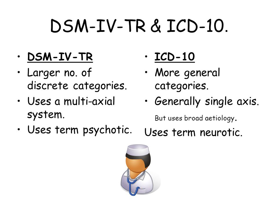 DSM-IV-TR & ICD-10. DSM-IV-TR Larger no. of discrete categories.