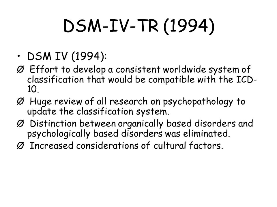 DSM-IV-TR (1994) DSM IV (1994): Ø Effort to develop a consistent worldwide system of classification that would be compatible with the ICD-10.
