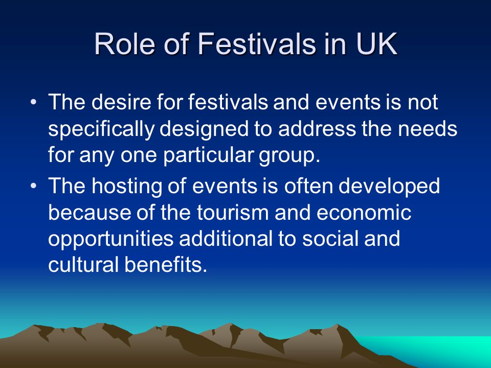 Role of Festivals in UK The desire for festivals and events is not specifically designed to address the needs for any one particular group.